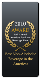 2010 AWARD  14th Annual Americas Food and Beverage Show Best Non-Alcoholic Beverage in the Americas Best Non-Alcoholic Beverage in the Americas